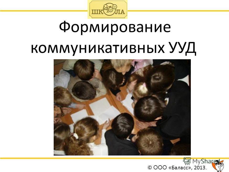 Формирование коммуникативных УУД © ООО « Баласс », 2013.