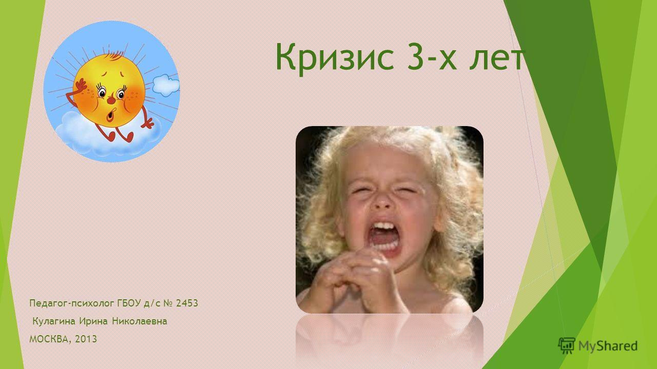 Кризис 3-х лет Педагог-психолог ГБОУ д/с 2453 Кулагина Ирина Николаевна МОСКВА, 2013