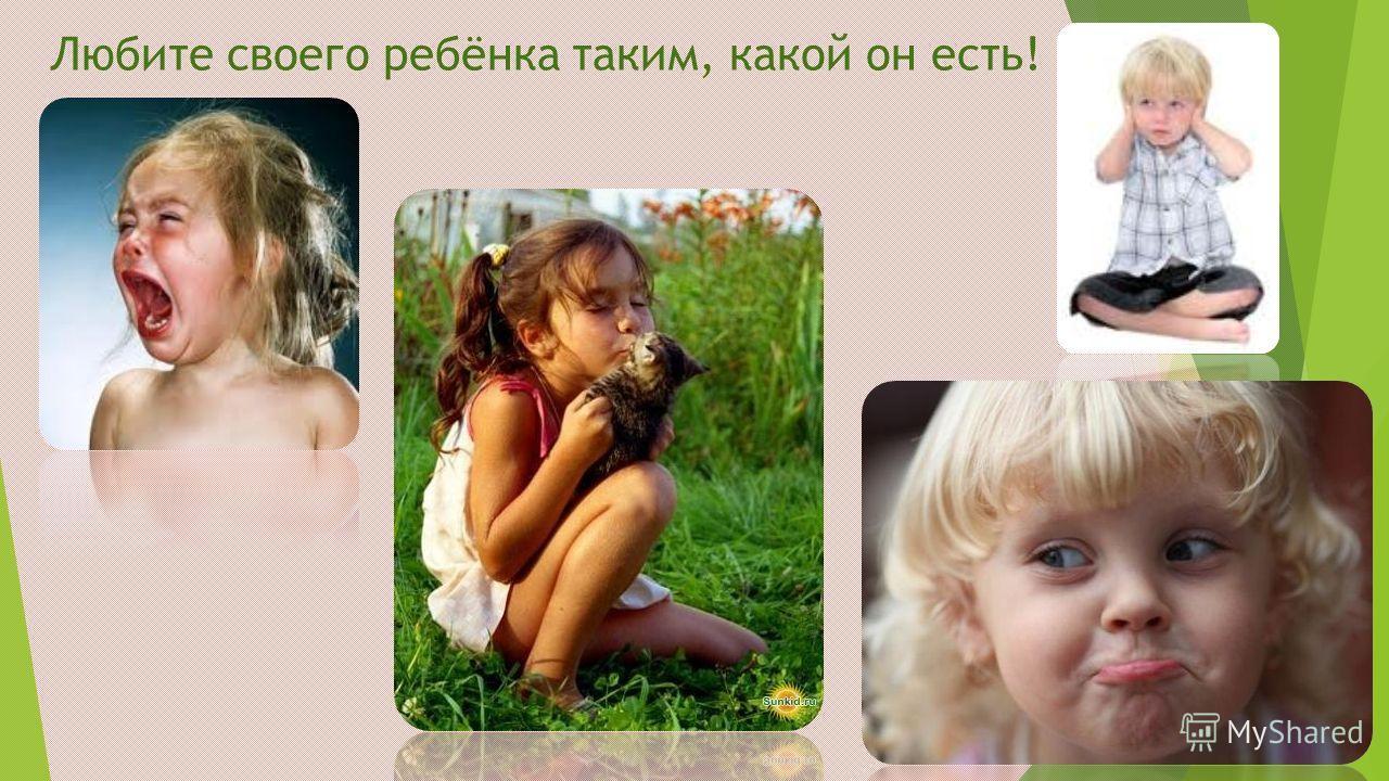 Любите своего ребёнка таким, какой он есть!