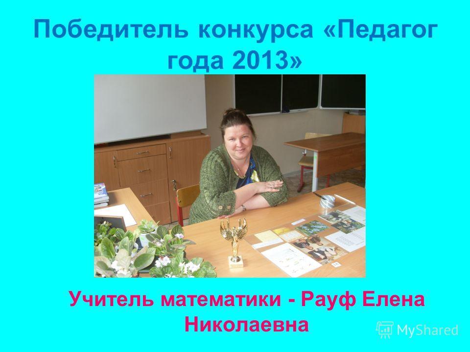 Победитель конкурса «Педагог года 2013» Учитель математики - Рауф Елена Николаевна