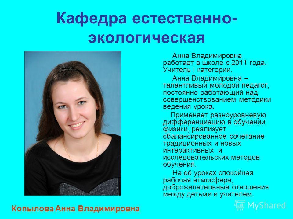 Кафедра естественно- экологическая Анна Владимировна работает в школе с 2011 года. Учитель I категории. Анна Владимировна – талантливый молодой педагог, постоянно работающий над совершенствованием методики ведения урока. Применяет разноуровневую дифф