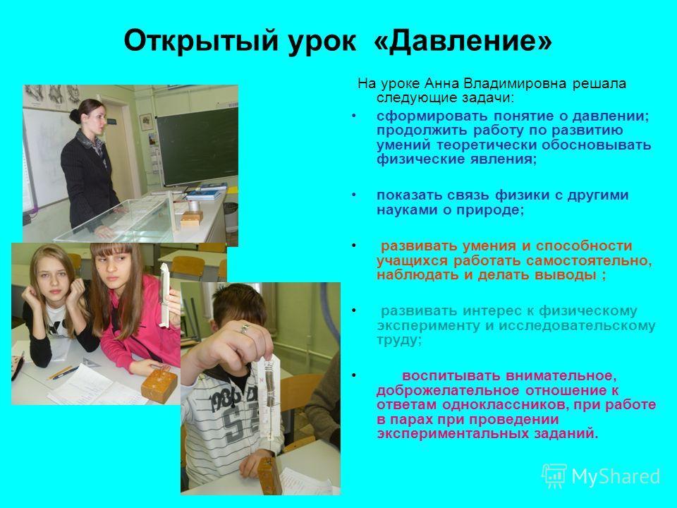 Открытый урок «Давление» На уроке Анна Владимировна решала следующие задачи: сформировать понятие о давлении; продолжить работу по развитию умений теоретически обосновывать физические явления; показать связь физики с другими науками о природе; развив