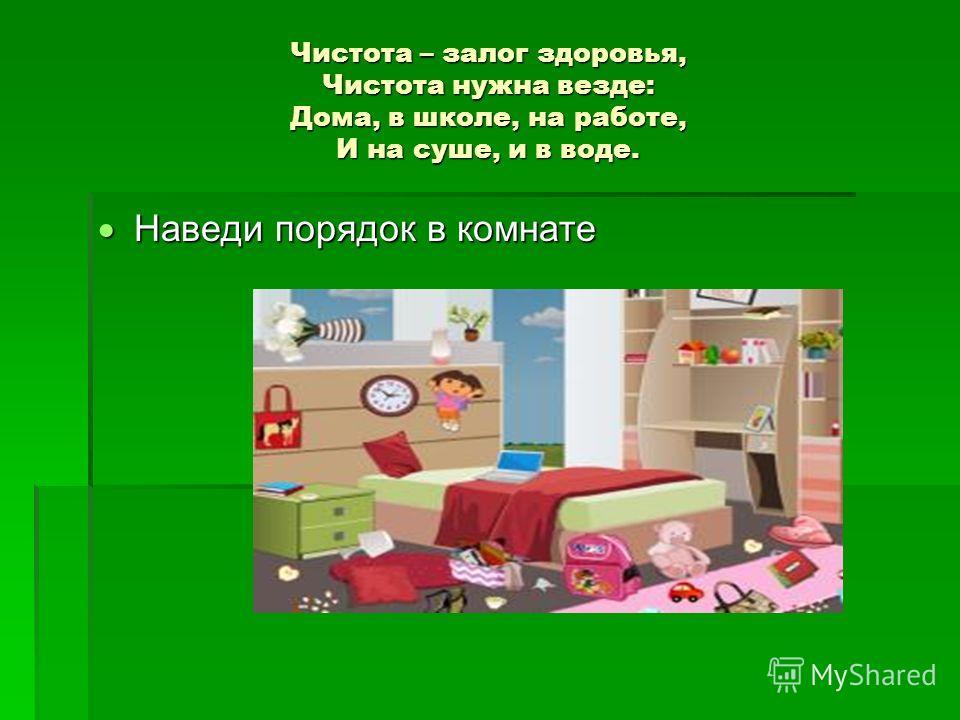 Чистота – залог здоровья, Чистота нужна везде: Дома, в школе, на работе, И на суше, и в воде. Наведи порядок в комнате Наведи порядок в комнате