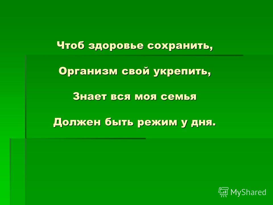 Чтоб здоровье сохранить, Организм свой укрепить, Знает вся моя семья Должен быть режим у дня.