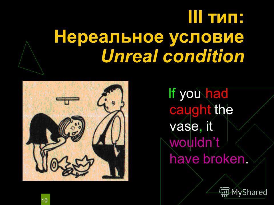 10 III тип: Нереальное условие Unreal condition If you had caught the vase, it wouldnt have broken.