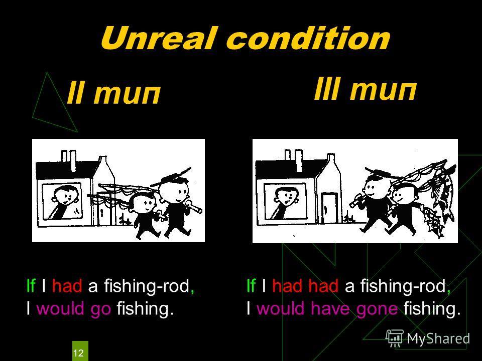 12 Unreal condition II тип III тип If I had a fishing-rod, I would go fishing. If I had had a fishing-rod, I would have gone fishing.