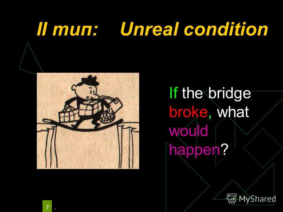 . 7 II тип: Unreal condition If the bridge broke, what would happen?
