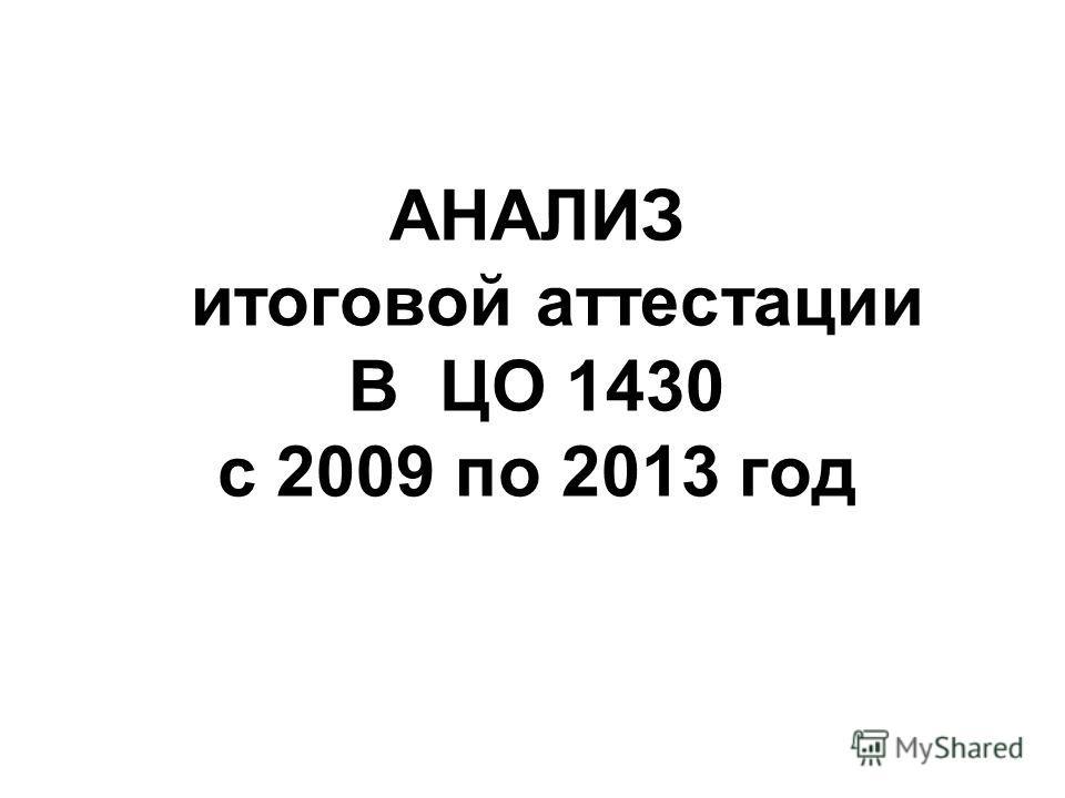 АНАЛИЗ итоговой аттестации В ЦО 1430 с 2009 по 2013 год
