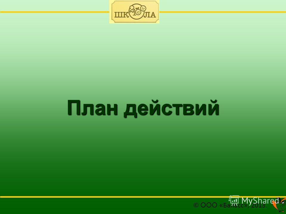 План действий © ООО « Баласс », 2013.