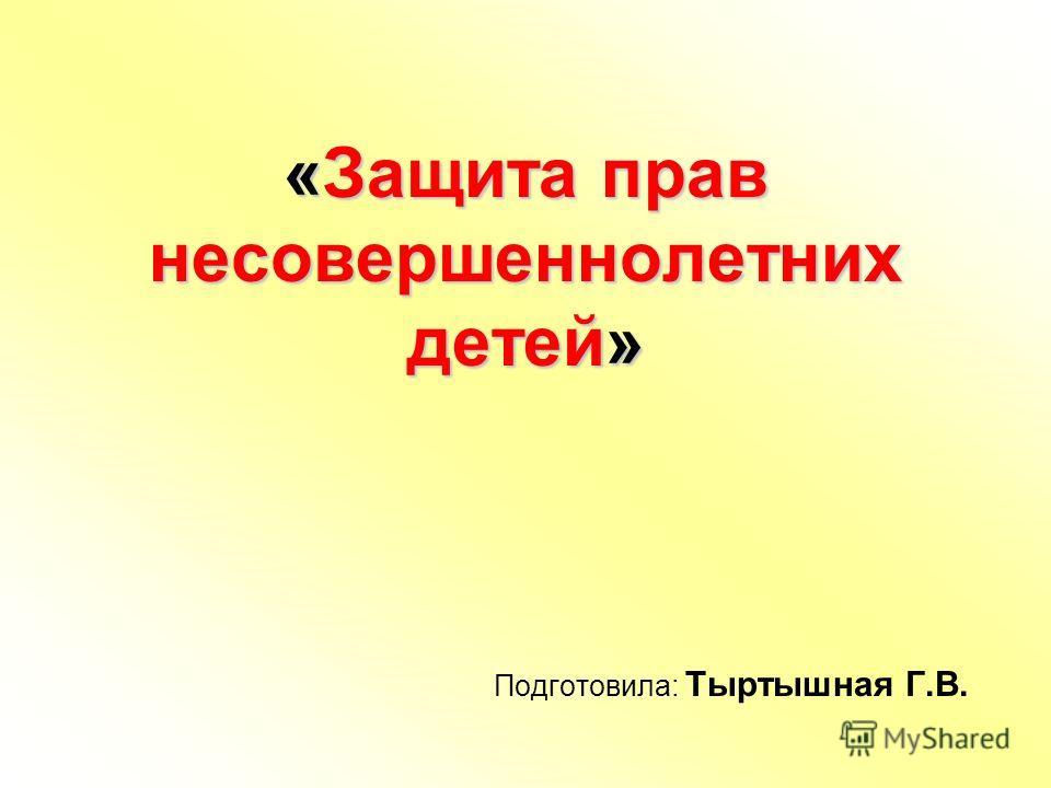 «Защита прав несовершеннолетних детей» Подготовила: Тыртышная Г.В.