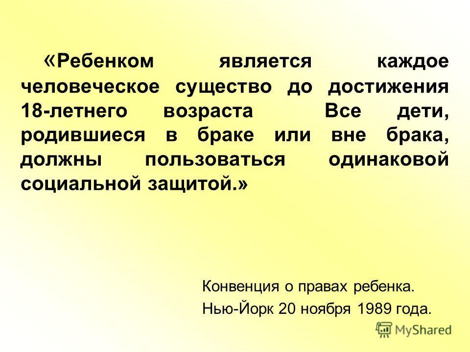 « Ребенком является каждое человеческое существо до достижения 18-летнего возраста Все дети, родившиеся в браке или вне брака, должны пользоваться одинаковой социальной защитой.» Конвенция о правах ребенка. Нью-Йорк 20 ноября 1989 года.