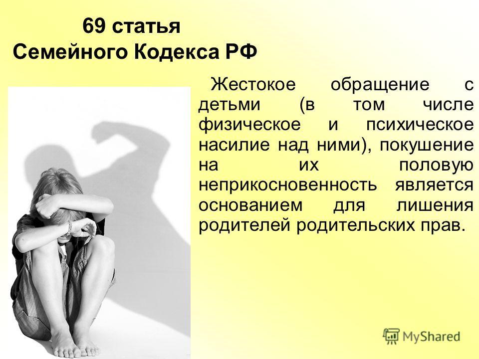 69 статья Семейного Кодекса РФ Жестокое обращение с детьми (в том числе физическое и психическое насилие над ними), покушение на их половую неприкосновенность является основанием для лишения родителей родительских прав.