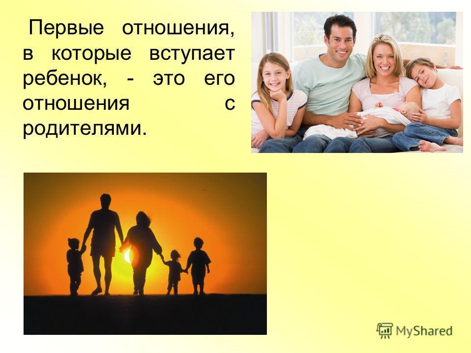 Первые отношения, в которые вступает ребенок, - это его отношения с родителями.