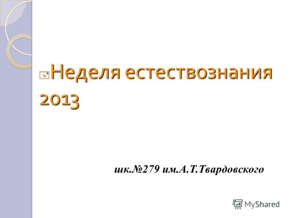 Неделя естествознания 2013 Неделя естествознания 2013 шк.279 им.А.Т.Твардовского