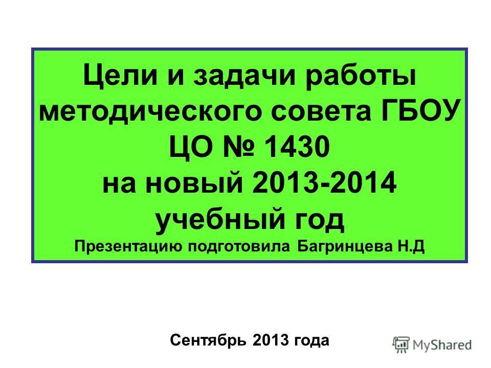 Цели и задачи работы методического совета ГБОУ ЦО 1430 на новый 2013-2014 учебный год Презентацию подготовила Багринцева Н.Д Сентябрь 2013 года