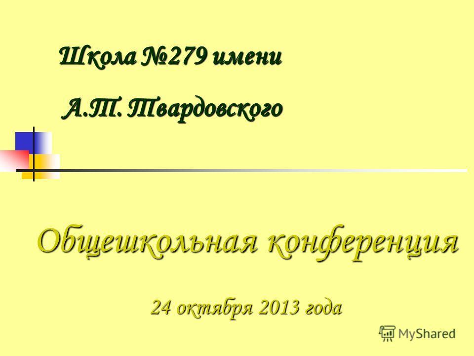 Общешкольная конференция 24 октября 2013 года Школа 279 имени А.Т. Твардовского А.Т. Твардовского