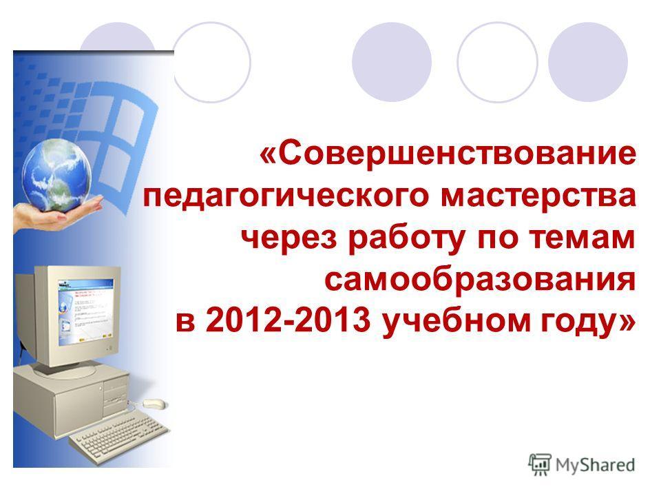 «Совершенствование педагогического мастерства через работу по темам самообразования в 2012-2013 учебном году»