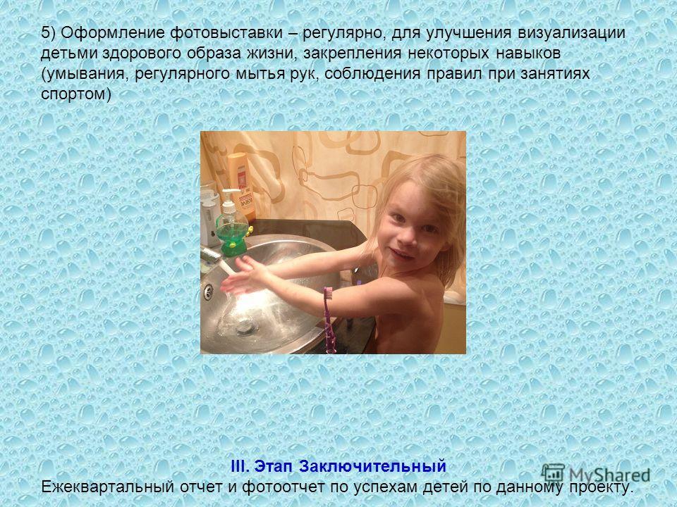 5) Оформление фотовыставки – регулярно, для улучшения визуализации детьми здорового образа жизни, закрепления некоторых навыков (умывания, регулярного мытья рук, соблюдения правил при занятиях спортом) III. Этап Заключительный Ежеквартальный отчет и