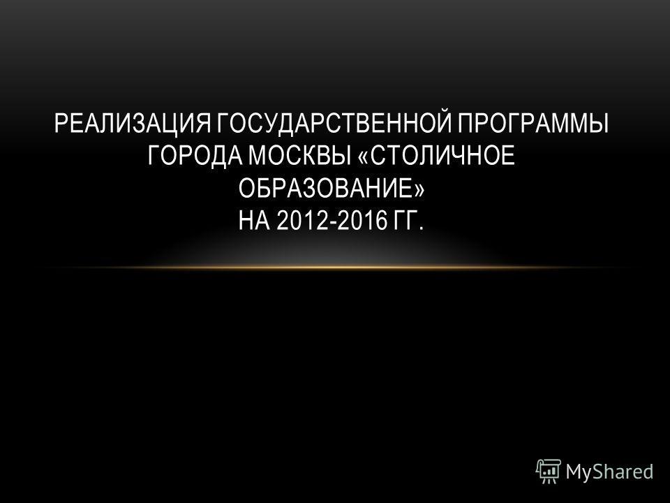РЕАЛИЗАЦИЯ ГОСУДАРСТВЕННОЙ ПРОГРАММЫ ГОРОДА МОСКВЫ «СТОЛИЧНОЕ ОБРАЗОВАНИЕ» НА 2012-2016 ГГ.