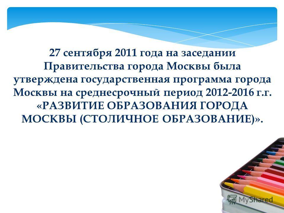 27 сентября 2011 года на заседании Правительства города Москвы была утверждена государственная программа города Москвы на среднесрочный период 2012-2016 г.г. «РАЗВИТИЕ ОБРАЗОВАНИЯ ГОРОДА МОСКВЫ (СТОЛИЧНОЕ ОБРАЗОВАНИЕ)».