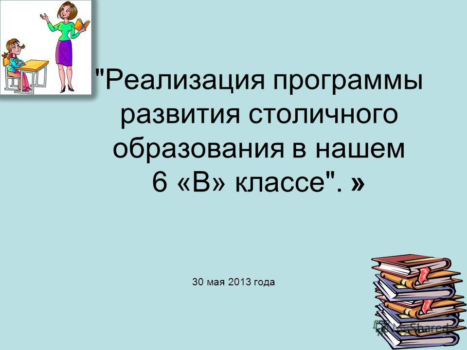 Реализация программы развития столичного образования в нашем 6 «В» классе. » 30 мая 2013 года