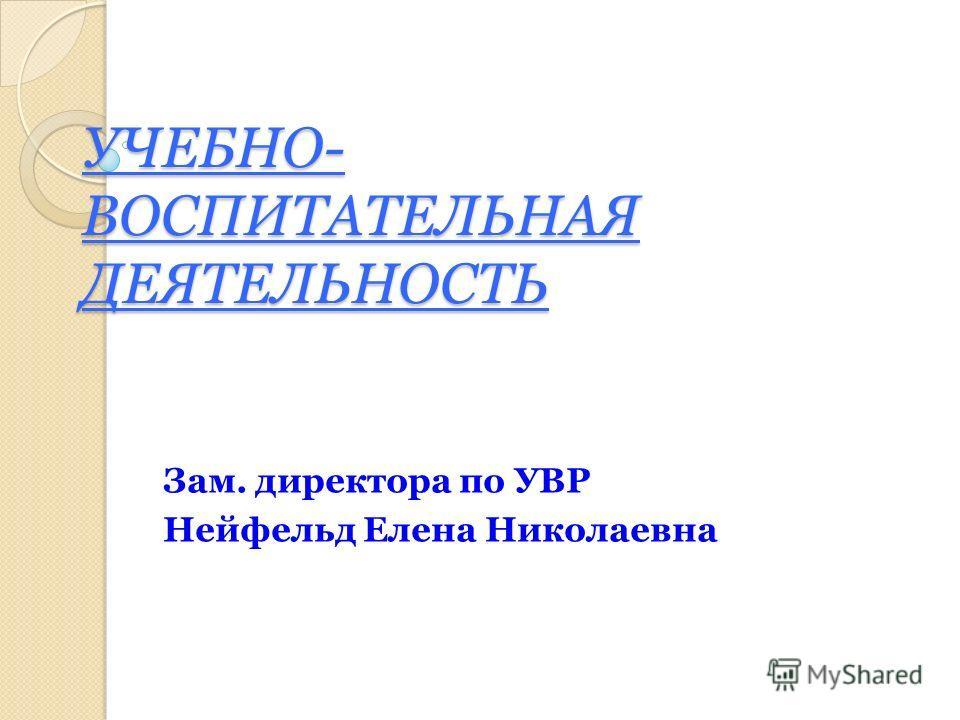 УЧЕБНО- ВОСПИТАТЕЛЬНАЯ ДЕЯТЕЛЬНОСТЬ Зам. директора по УВР Нейфельд Елена Николаевна