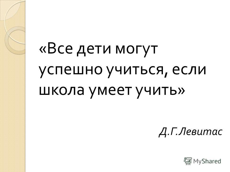 « Все дети могут успешно учиться, если школа умеет учить » Д. Г. Левитас