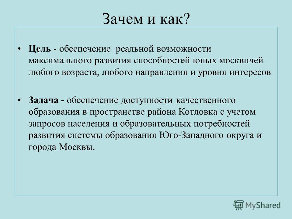 Зачем и как? Цель - обеспечение реальной возможности максимального развития способностей юных москвичей любого возраста, любого направления и уровня интересов Задача - обеспечение доступности качественного образования в пространстве района Котловка с