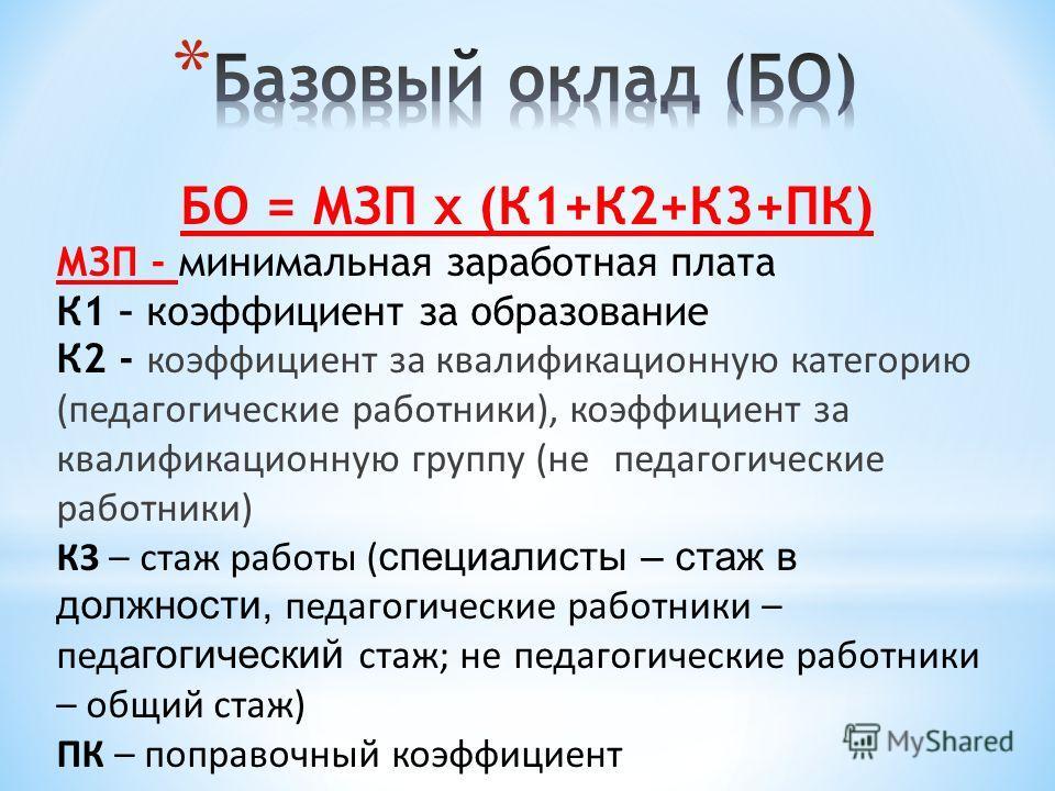 БО = МЗП х (К1+К2+К3+ПК) МЗП - минимальная заработная плата К1 – коэффициент за образование К2 - коэффициент за квалификационную категорию (педагогические работники), коэффициент за квалификационную группу (не педагогические работники) К3 – стаж рабо