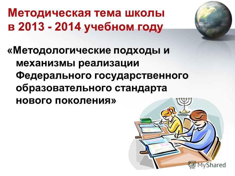 Методическая тема школы в 2013 - 2014 учебном году «Методологические подходы и механизмы реализации Федерального государственного образовательного стандарта нового поколения»