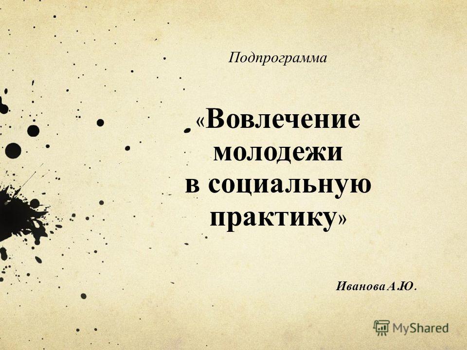 Подпрограмма « Вовлечение молодежи в социальную практику » Иванова А. Ю.
