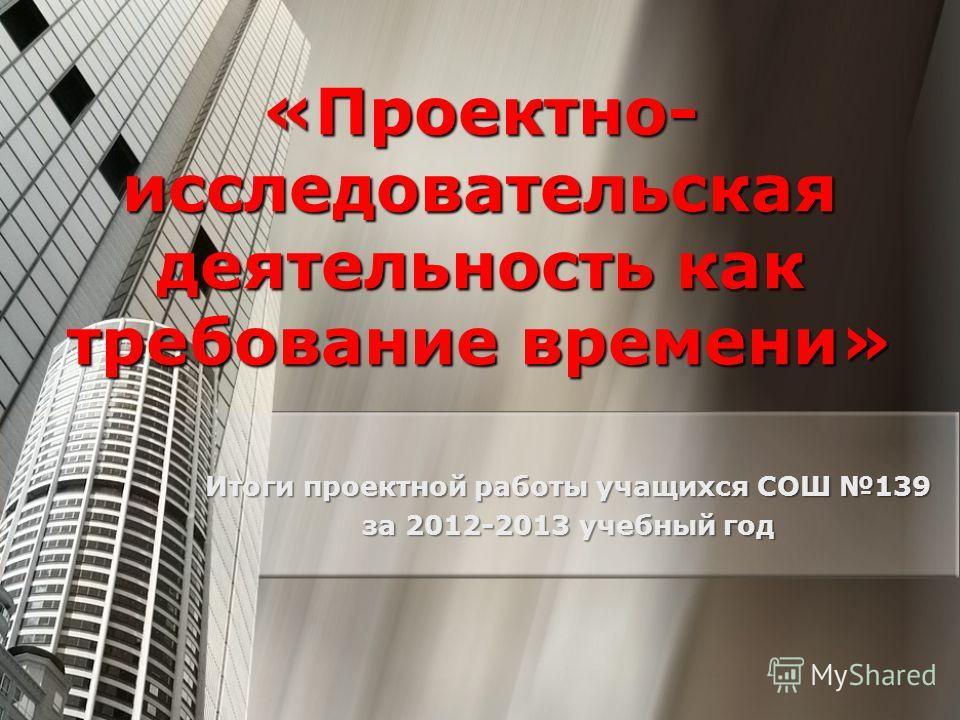 «Проектно- исследовательская деятельность как требование времени» Итоги проектной работы учащихся СОШ 139 за 2012-2013 учебный год