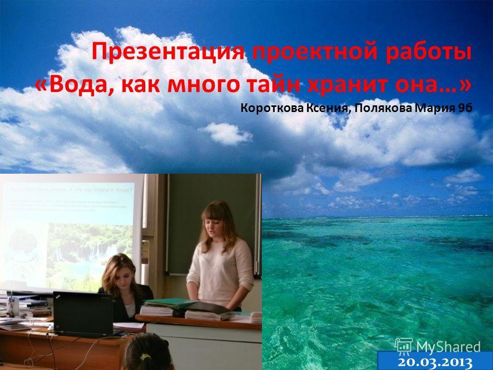 Презентация проектной работы «Вода, как много тайн хранит она…» Короткова Ксения, Полякова Мария 9б 20.03.2013