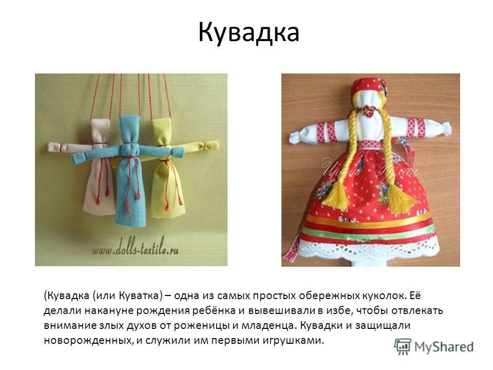 Кувадка (Кувадка (или Куватка) – одна из самых простых обережных куколок. Её делали накануне рождения ребёнка и вывешивали в избе, чтобы отвлекать внимание злых духов от роженицы и младенца. Кувадки и защищали новорожденных, и служили им первыми игру