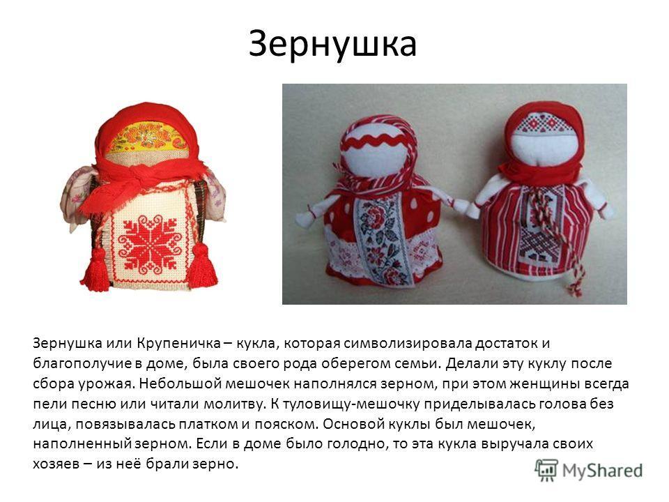 Зернушка Зернушка или Крупеничка – кукла, которая символизировала достаток и благополучие в доме, была своего рода оберегом семьи. Делали эту куклу после сбора урожая. Небольшой мешочек наполнялся зерном, при этом женщины всегда пели песню или читали