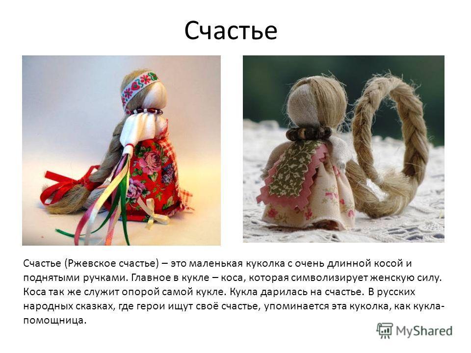Счастье Счастье (Ржевское счастье) – это маленькая куколка с очень длинной косой и поднятыми ручками. Главное в кукле – коса, которая символизирует женскую силу. Коса так же служит опорой самой кукле. Кукла дарилась на счастье. В русских народных ска