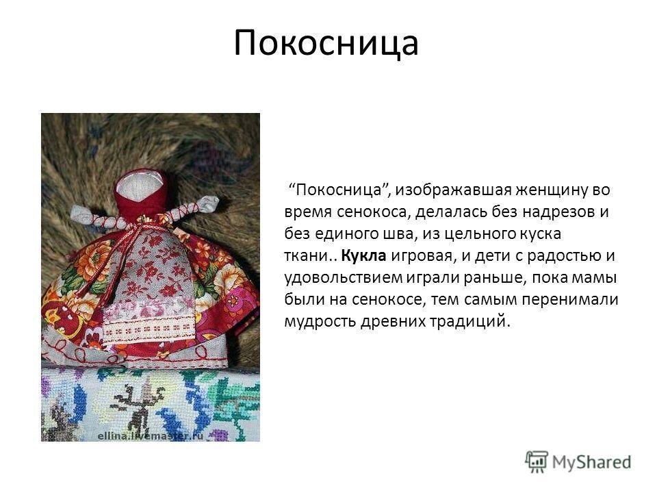 Покосница Покосница, изображавшая женщину во время сенокоса, делалась без надрезов и без единого шва, из цельного куска ткани.. Кукла игровая, и дети с радостью и удовольствием играли раньше, пока мамы были на сенокосе, тем самым перенимали мудрость