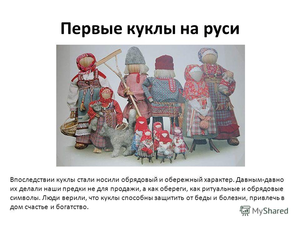 Первые куклы на руси Впоследствии куклы стали носили обрядовый и обережный характер. Давным-давно их делали наши предки не для продажи, а как обереги, как ритуальные и обрядовые символы. Люди верили, что куклы способны защитить от беды и болезни, при