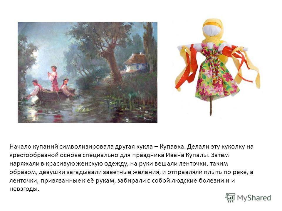 Начало купаний символизировала другая кукла – Купавка. Делали эту куколку на крестообразной основе специально для праздника Ивана Купалы. Затем наряжали в красивую женскую одежду, на руки вешали ленточки, таким образом, девушки загадывали заветные же