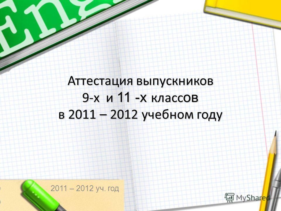 Аттестация выпускников 9-х и 11 -х класс ов в 2011 – 2012 учебном году 2011 – 2012 уч. год