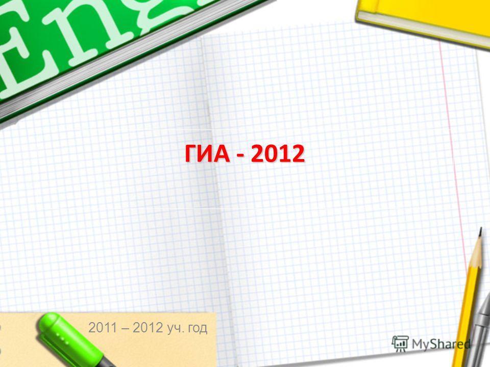ГИА - 2012 2011 – 2012 уч. год