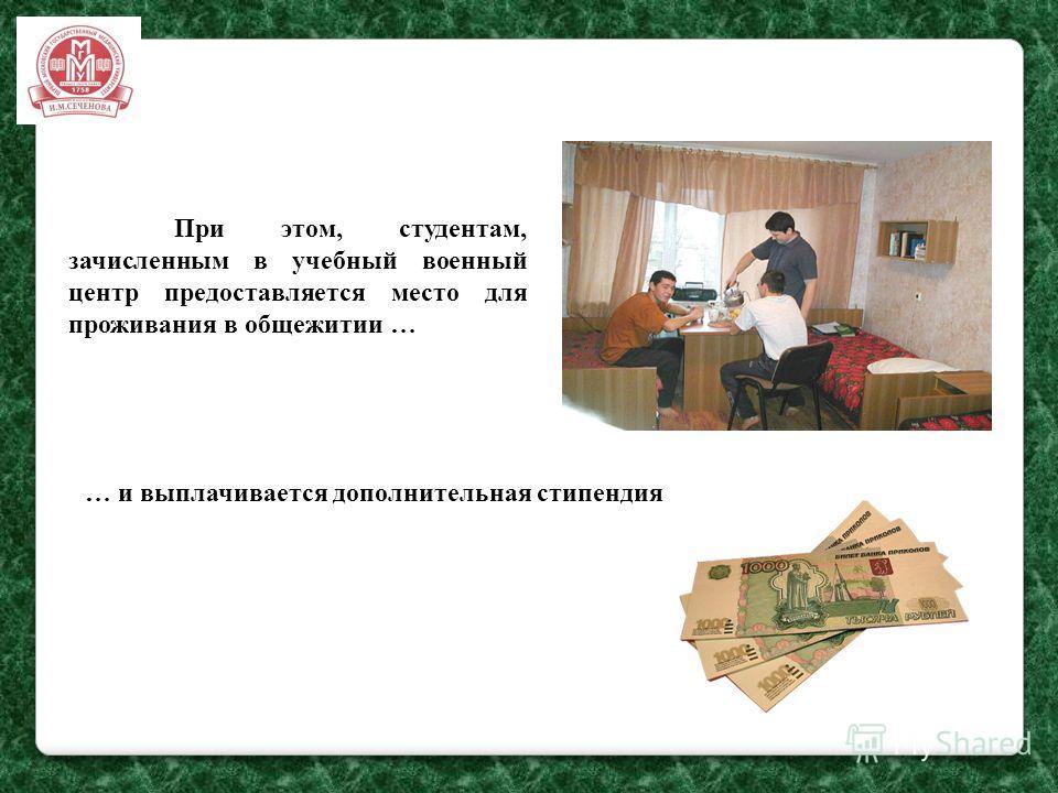 При этом, студентам, зачисленным в учебный военный центр предоставляется место для проживания в общежитии … … и выплачивается дополнительная стипендия