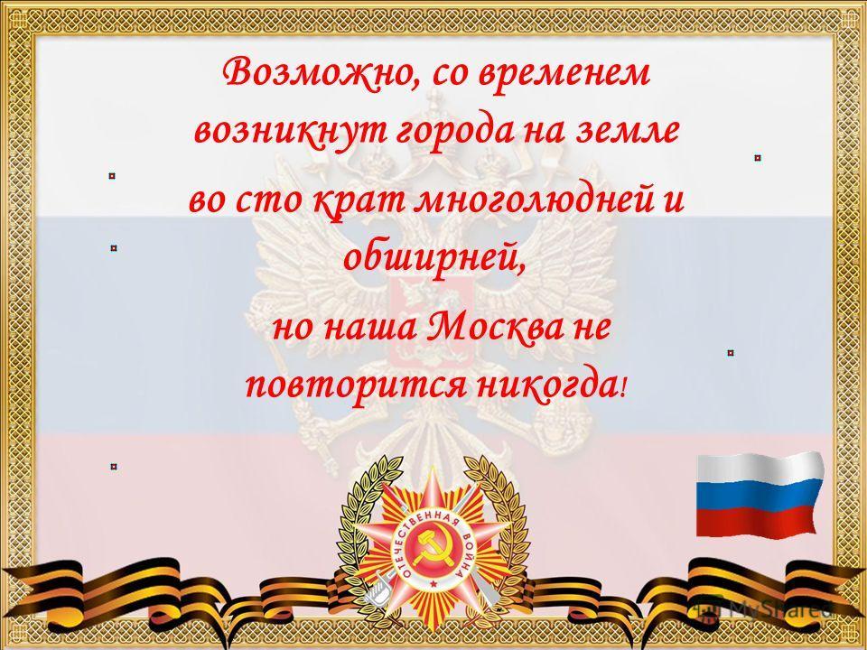 Возможно, со временем возникнут города на земле во сто крат многолюдней и обширней, но наша Москва не повторится никогда !
