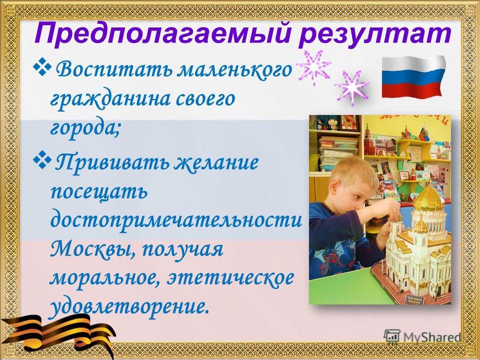 Предполагаемый резултат Воспитать маленького гражданина своего города; Прививать желание посещать достопримечательности Москвы, получая моральное, этетическое удовлетворение.