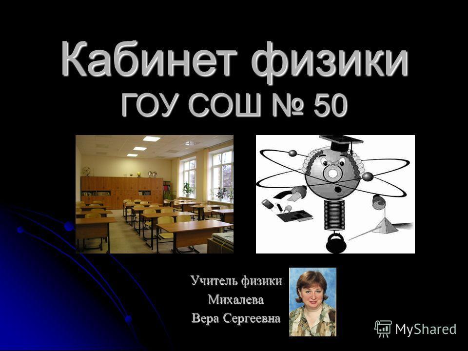 Кабинет физики ГОУ СОШ 50 Учитель физики Михалева Вера Сергеевна