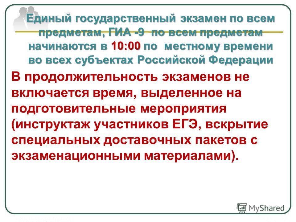 Единый государственный экзамен по всем предметам, ГИА -9 по всем предметам начинаются в 10:00 по местному времени во всех субъектах Российской Федерации В продолжительность экзаменов не включается время, выделенное на подготовительные мероприятия (ин