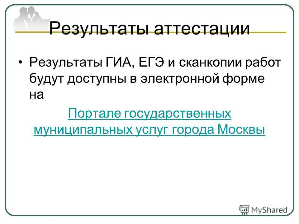 Результаты аттестации Результаты ГИА, ЕГЭ и сканкопии работ будут доступны в электронной форме на Портале государственных муниципальных услуг города Москвы