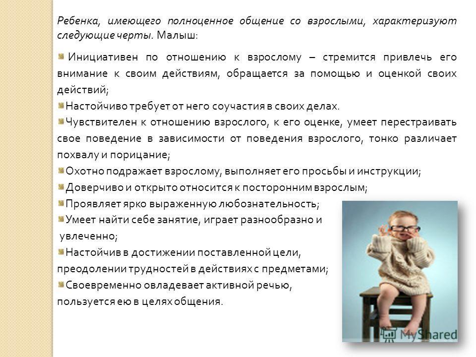 Ребенка, имеющего полноценное общение со взрослыми, характеризуют следующие черты. Малыш: Инициативен по отношению к взрослому – стремится привлечь его внимание к своим действиям, обращается за помощью и оценкой своих действий; Настойчиво требует от