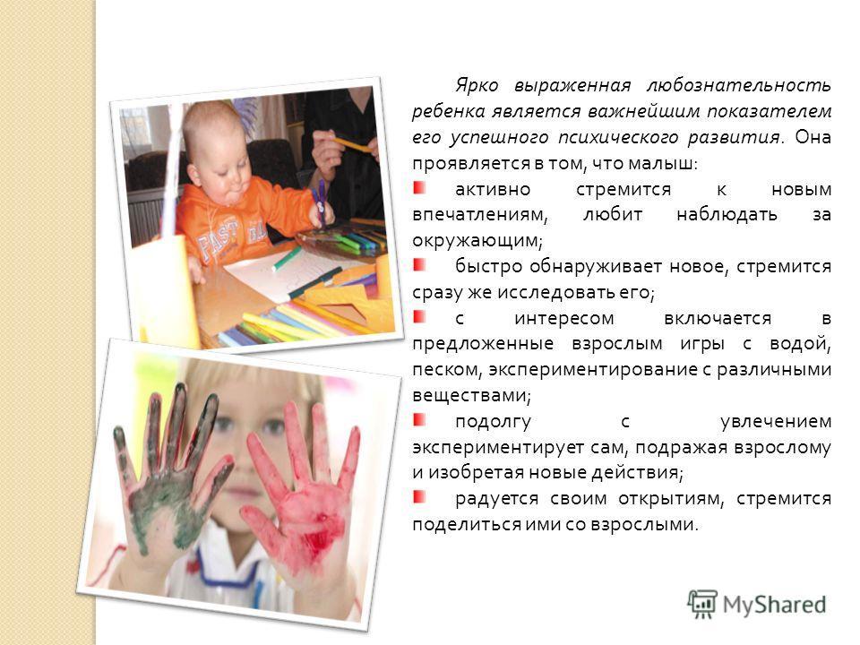 Ярко выраженная любознательность ребенка является важнейшим показателем его успешного психического развития. Она проявляется в том, что малыш: активно стремится к новым впечатлениям, любит наблюдать за окружающим; быстро обнаруживает новое, стремится
