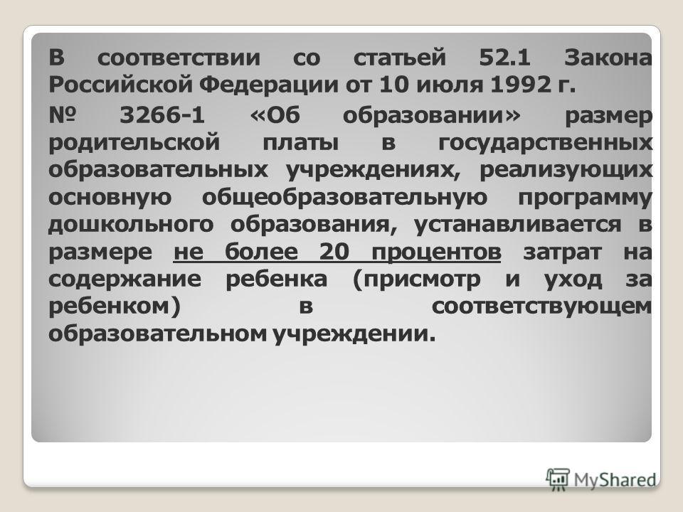 В соответствии со статьей 52.1 Закона Российской Федерации от 10 июля 1992 г. 3266-1 «Об образовании» размер родительской платы в государственных образовательных учреждениях, реализующих основную общеобразовательную программу дошкольного образования,